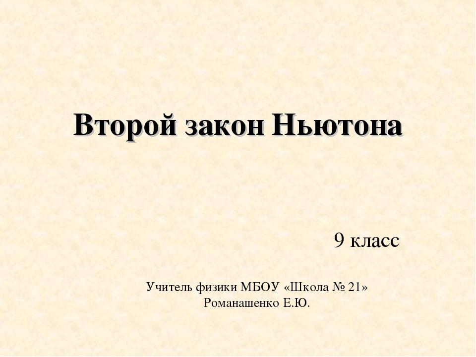 Учитель физики МБОУ «Школа № 21» Романашенко Е.Ю. Второй закон Ньютона 9 класс
