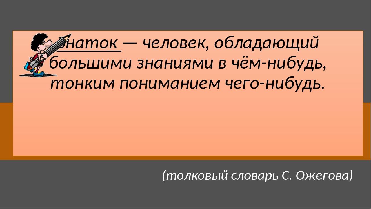 Знаток — человек, обладающий большими знаниями в чём-нибудь, тонким понимание...