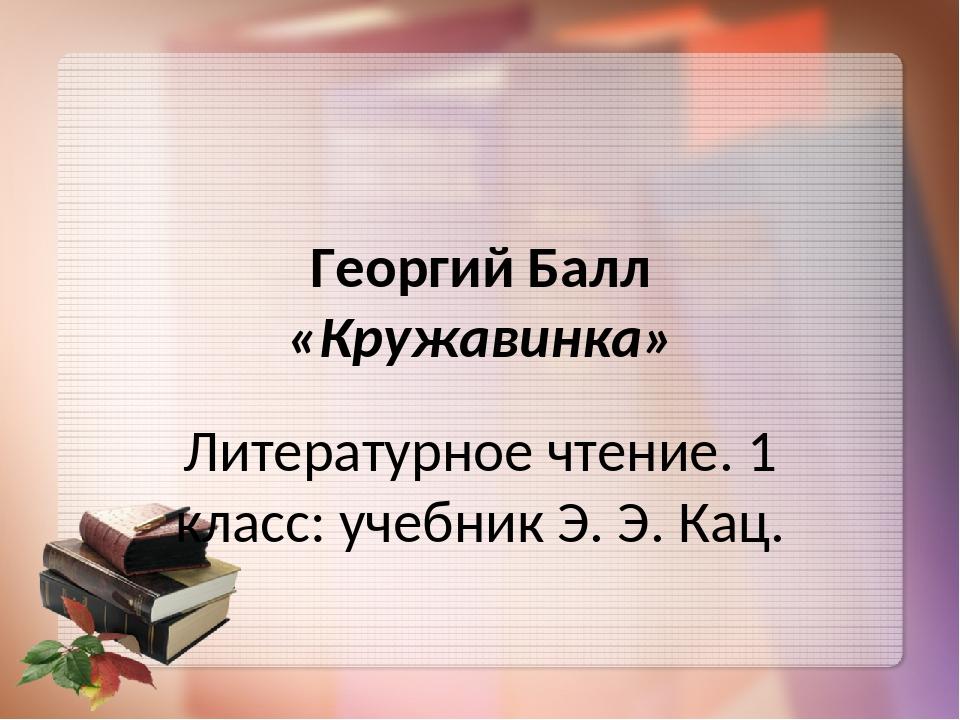 Георгий Балл «Кружавинка» Литературное чтение. 1 класс: учебник Э. Э. Кац.