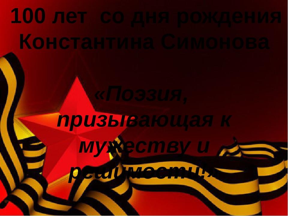 100 лет со дня рождения Константина Симонова «Поэзия, призывающая к мужеству...