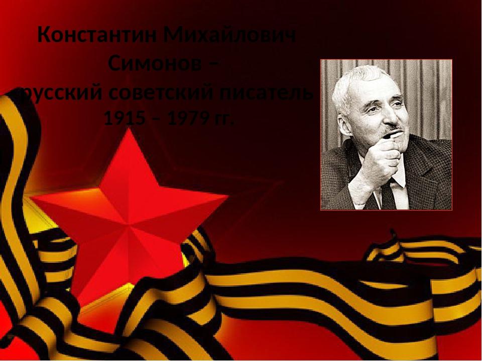1915 – 1979 гг. Константин Михайлович Симонов – русский советский писатель Ро...
