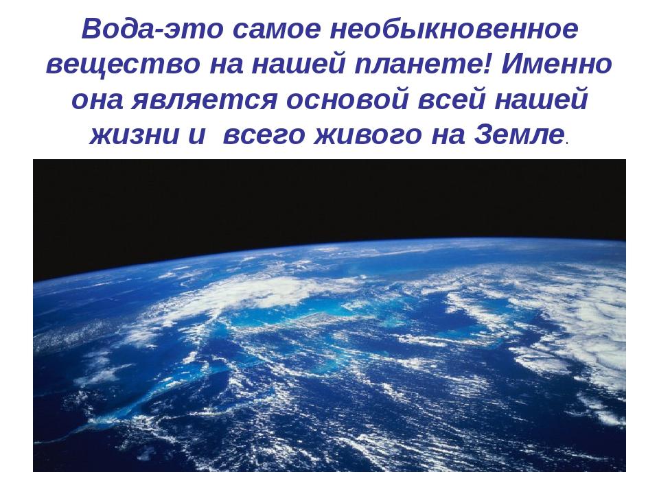 Вода-это самое необыкновенное вещество на нашей планете! Именно она является...