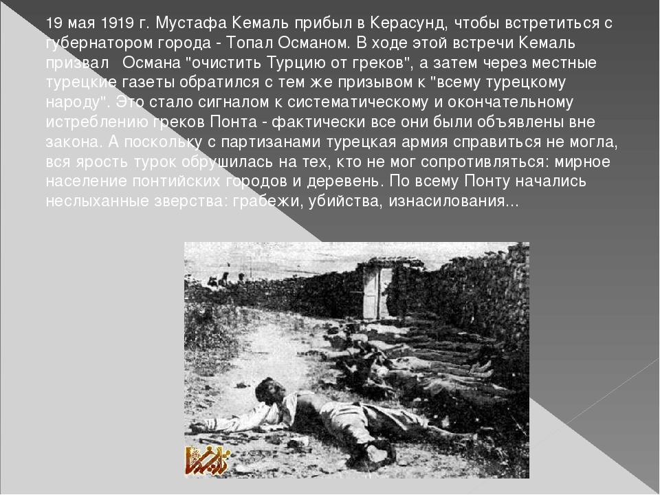 19 мая 1919 г. Мустафа Кемаль прибыл в Керасунд, чтобы встретиться с губернат...