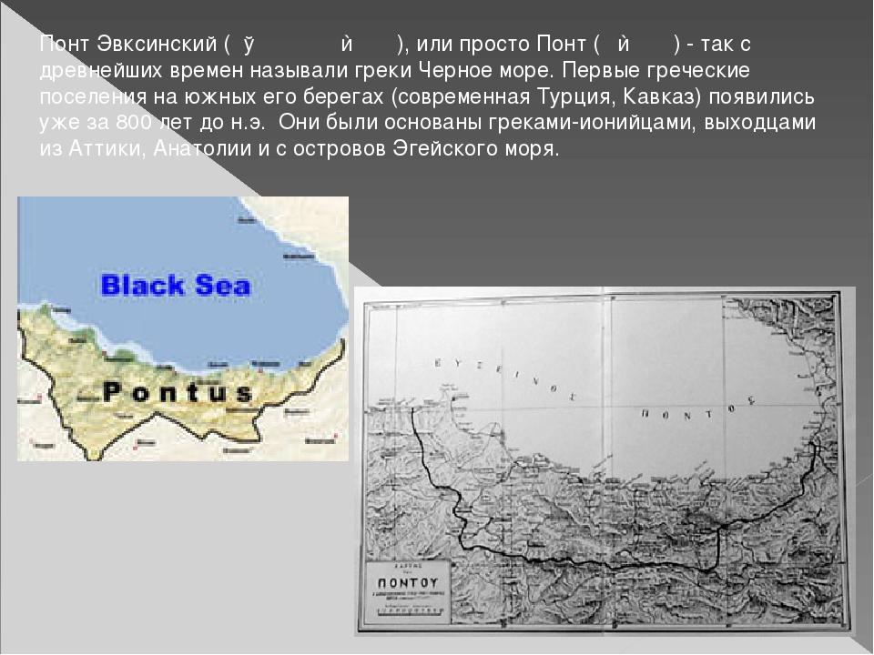 Понт Эвксинский (Εύξεινος Πόντος), или просто Понт (Πόντος) - так с древнейши...