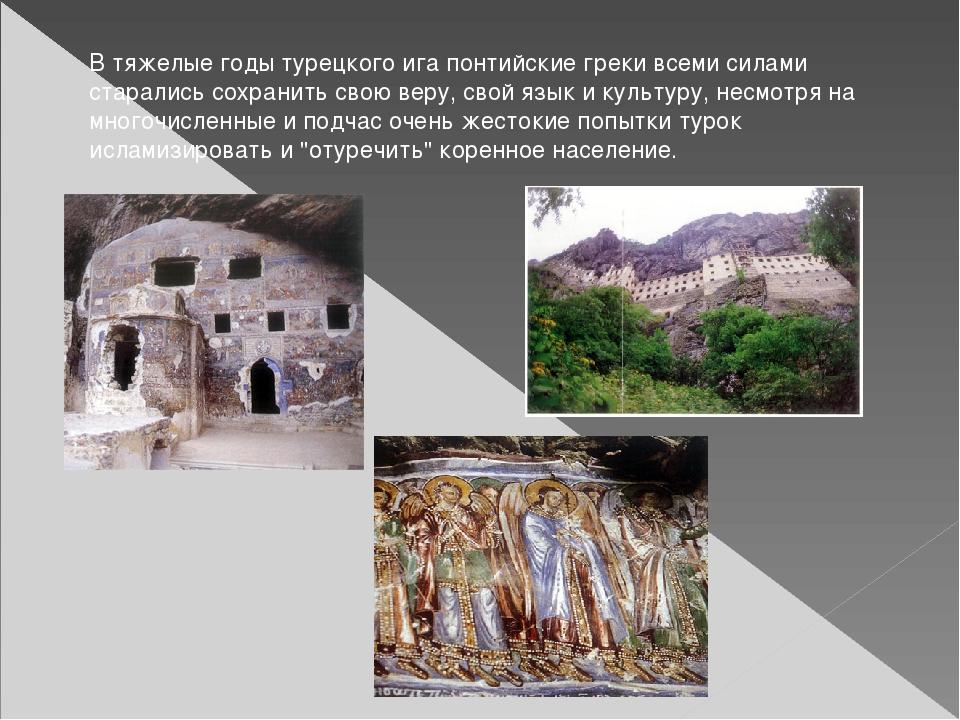 В тяжелые годы турецкого ига понтийские греки всеми силами старались сохранит...