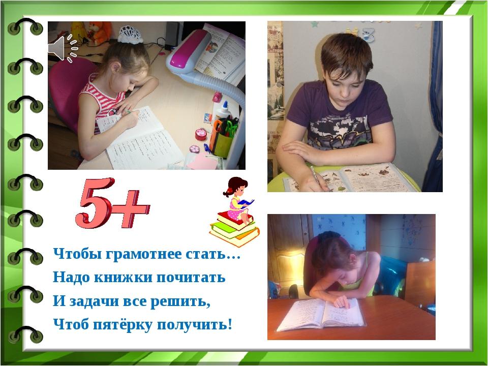 Чтобы грамотнее стать… Надо книжки почитать И задачи все решить, Чтоб пятёрку...