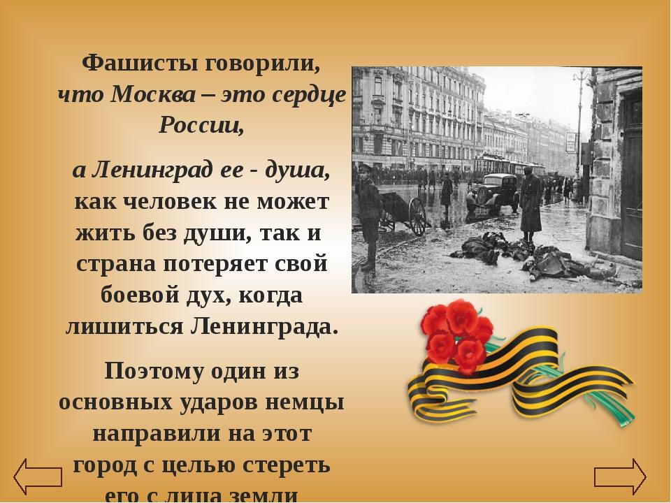 Фашисты говорили, что Москва – это сердце России, а Ленинград ее - душа, как...
