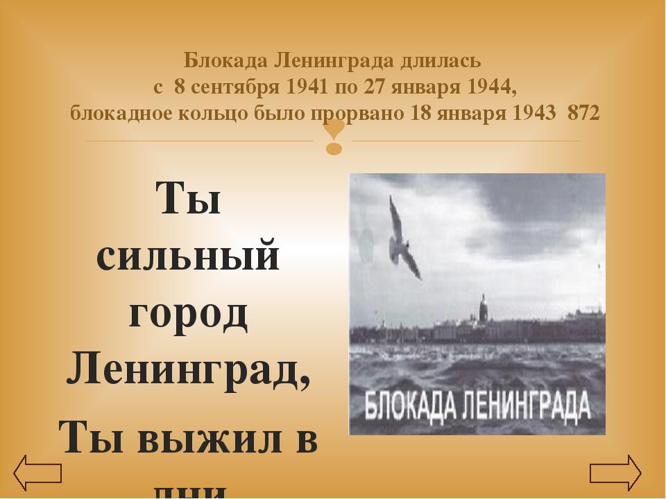 Блокада Ленинграда длилась с 8 сентября 1941 по 27 января 1944, блокадное кол...
