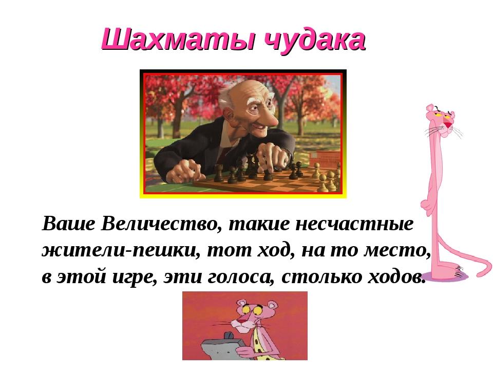 Шахматы чудака Ваше Величество, такие несчастные жители-пешки, тот ход, на то...