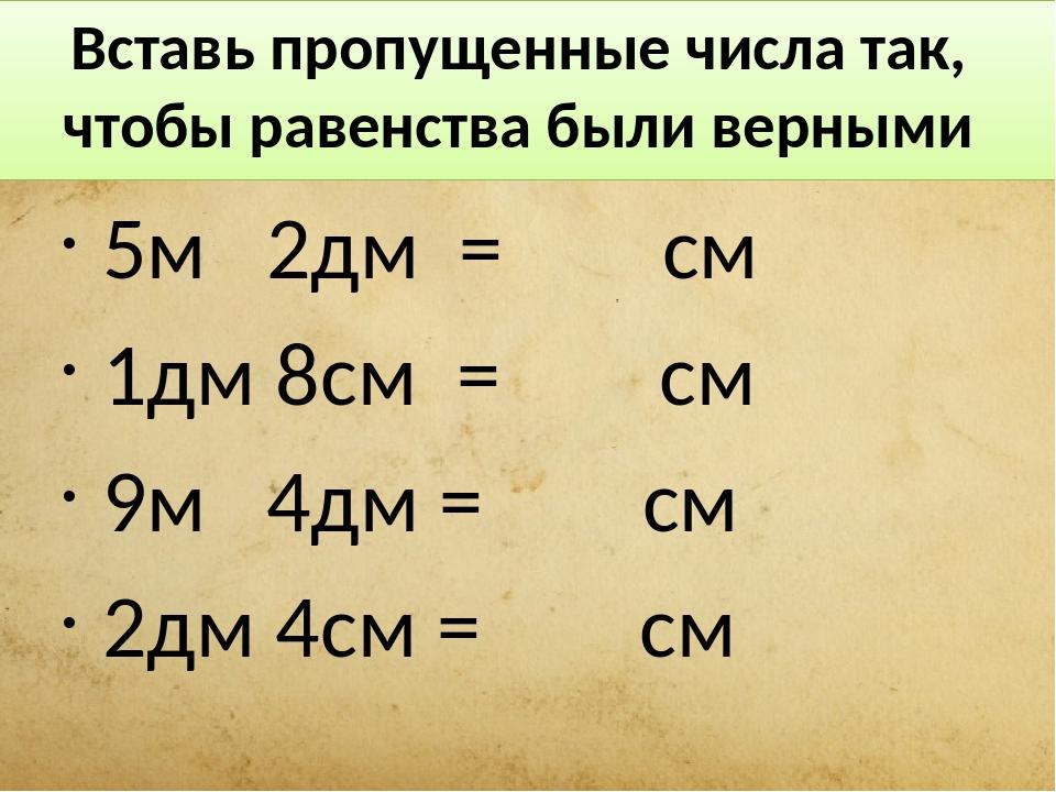 Вставь пропущенные числа так, чтобы равенства были верными 5м 2дм = см 1дм 8с...