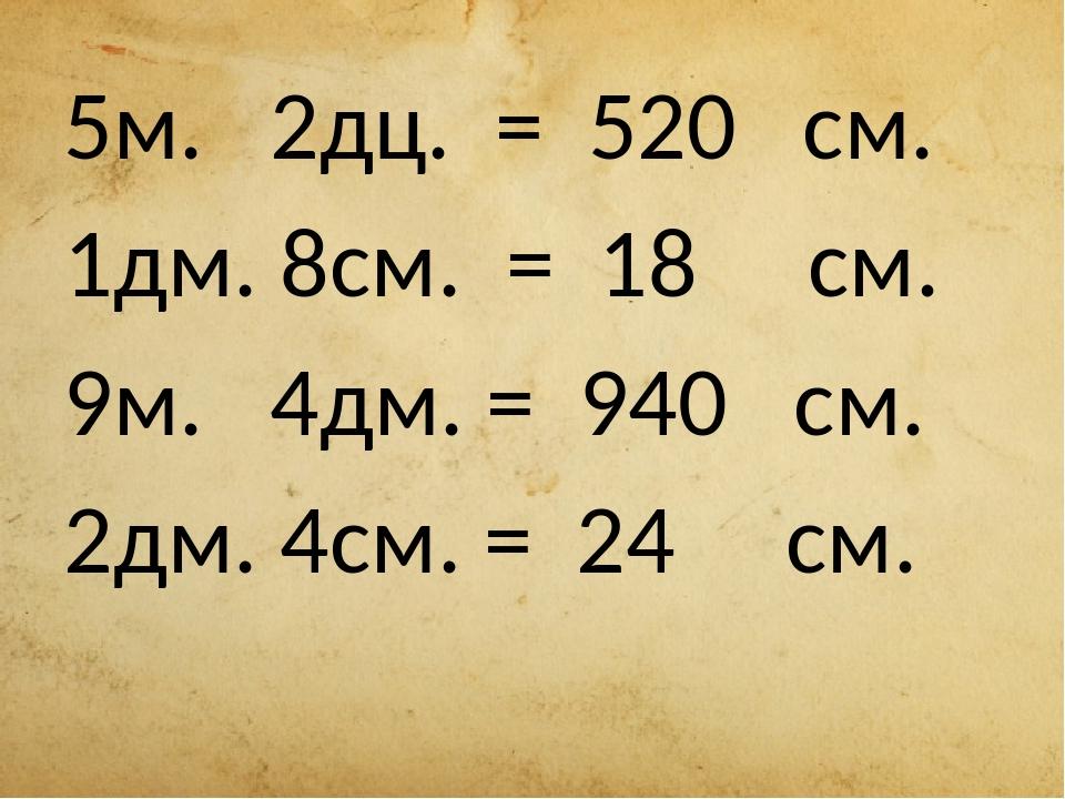 5м. 2дц. = 520 см. 1дм. 8см. = 18 см. 9м. 4дм. = 940 см. 2дм. 4см. = 24 см.