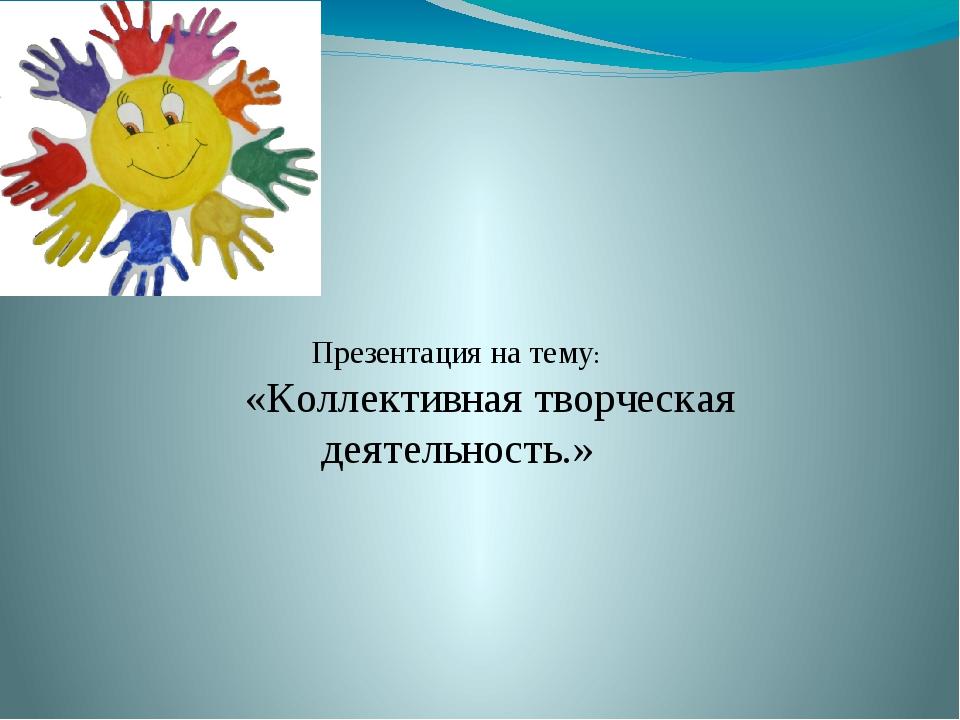 Презентация на тему: «Коллективная творческая деятельность.» Преподаватель Г...