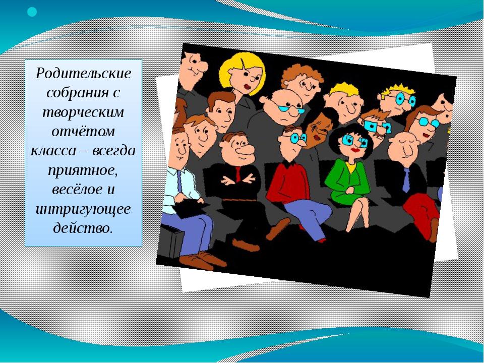 Родительские собрания с творческим отчётом класса – всегда приятное, весёлое...
