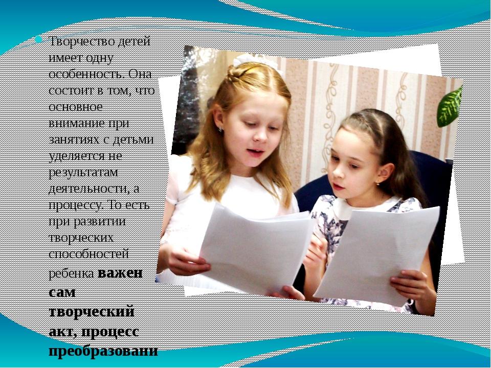 Творчество детей имеет одну особенность. Она состоит в том, что основное вним...