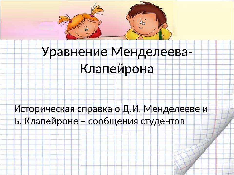 Уравнение Менделеева-Клапейрона Историческая справка о Д.И. Менделееве и Б....