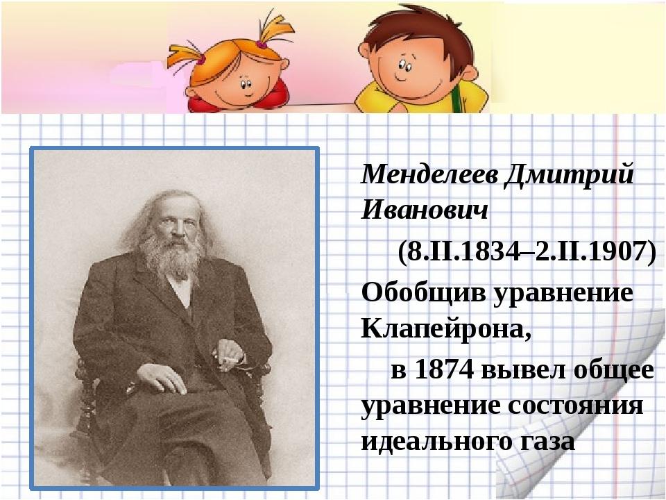Менделеев Дмитрий Иванович (8.II.1834–2.II.1907) Обобщив уравнение Клапейрон...