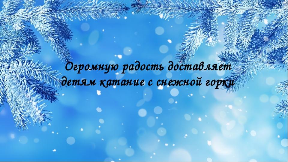 Огромную радость доставляет детям катание с снежной горки
