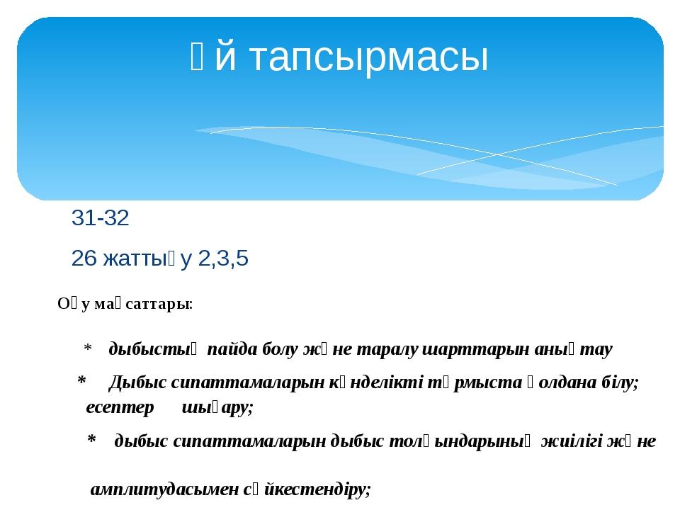 31-32 26 жаттығу 2,3,5 Үй тапсырмасы Оқу мақсаттары: * дыбыстың пайда болу жә...