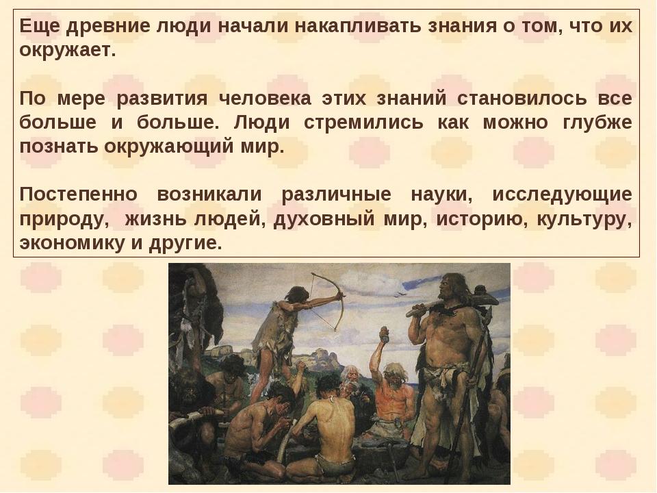 Еще древние люди начали накапливать знания о том, что их окружает. По мере ра...