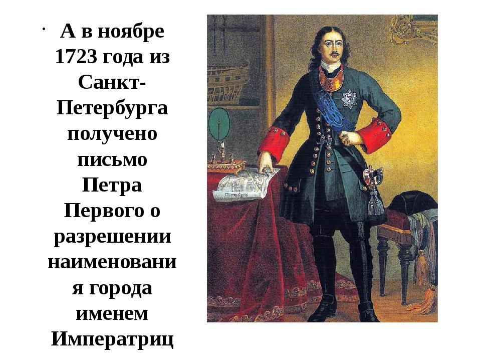 А в ноябре 1723 года из Санкт-Петербурга получено письмо Петра Первого о раз...