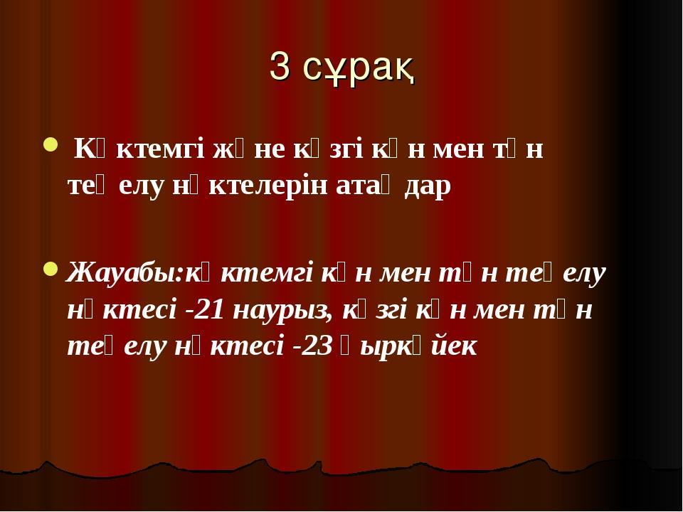 3 сұрақ Көктемгі және күзгі күн мен түн теңелу нүктелерін атаңдар Жауабы:көкт...