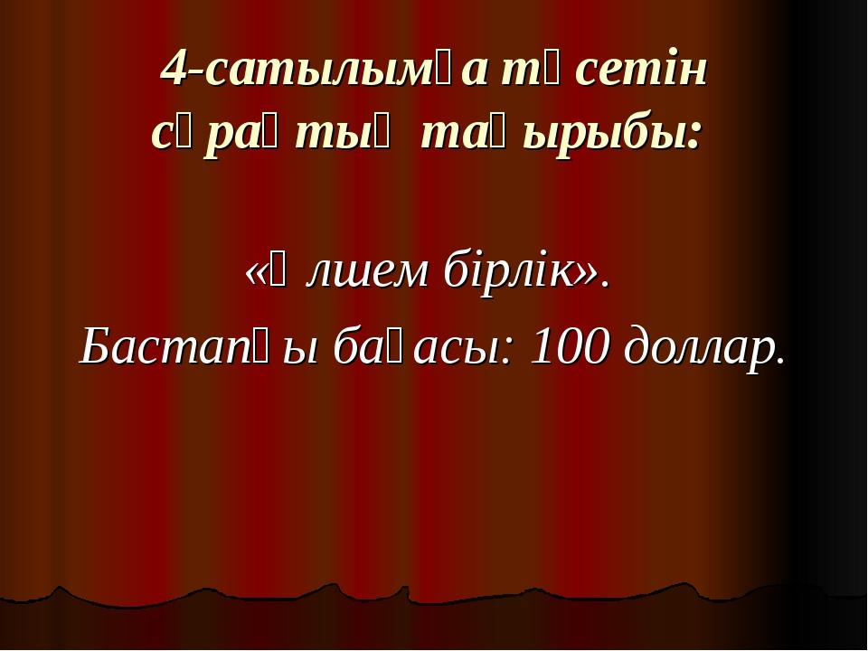4-сатылымға түсетін сұрақтың тақырыбы: «Өлшем бірлік». Бастапқы бағасы: 100 д...