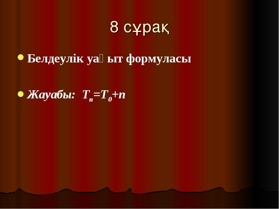 8 сұрақ Белдеулік уақыт формуласы Жауабы: Тn=T0+n