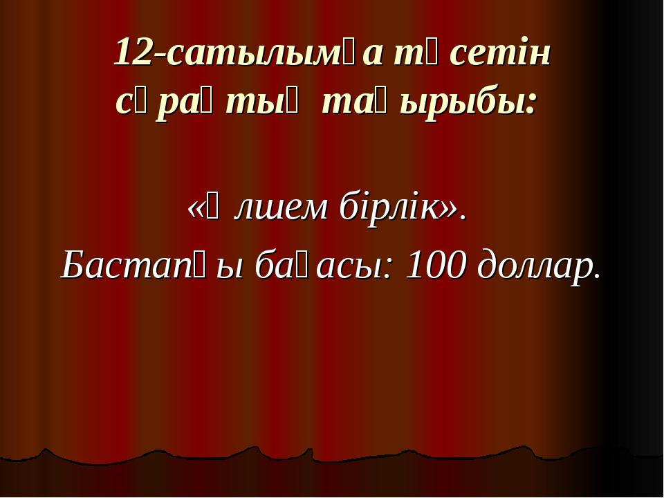 12-сатылымға түсетін сұрақтың тақырыбы: «Өлшем бірлік». Бастапқы бағасы: 100...