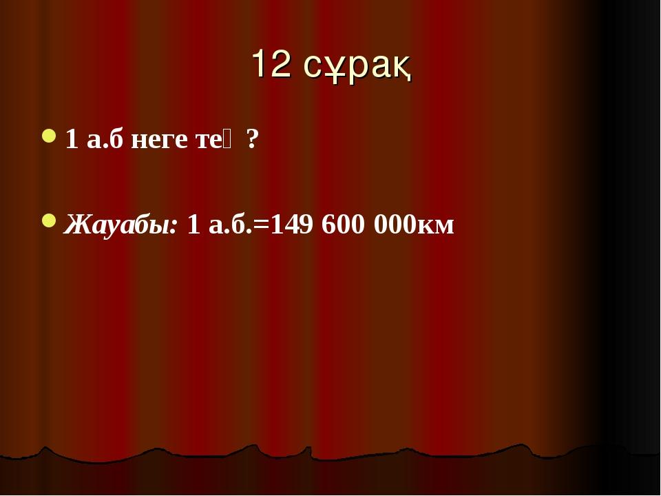 12 сұрақ 1 а.б неге тең? Жауабы: 1 а.б.=149600 000км