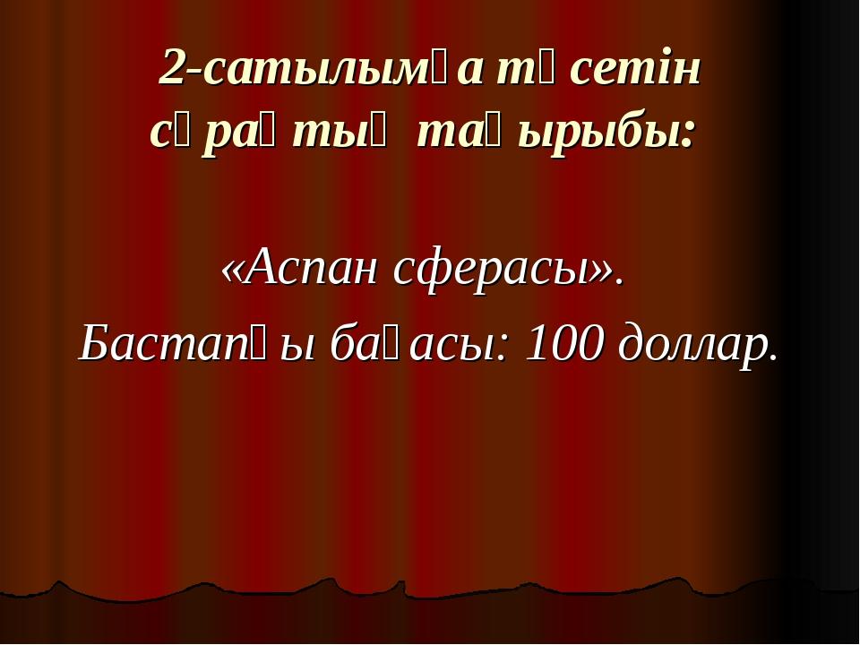 2-сатылымға түсетін сұрақтың тақырыбы: «Аспан сферасы». Бастапқы бағасы: 100...