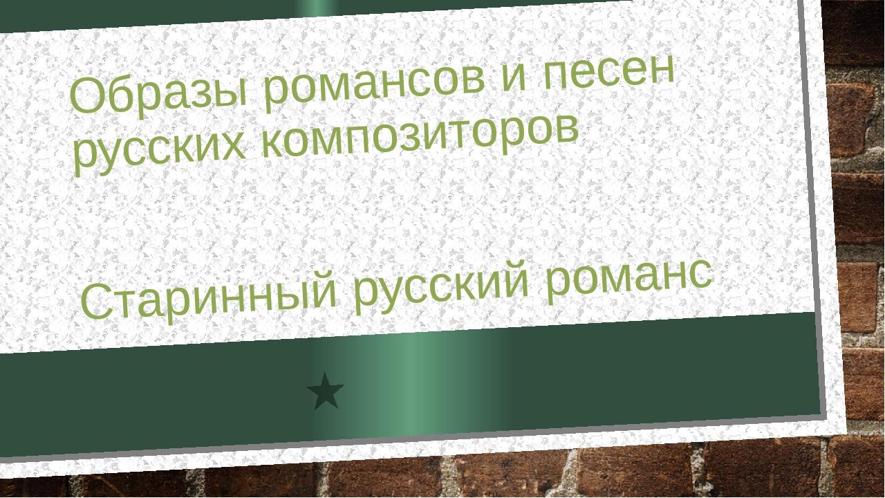 Образы романсов и песен русских композиторов Старинный русский романс