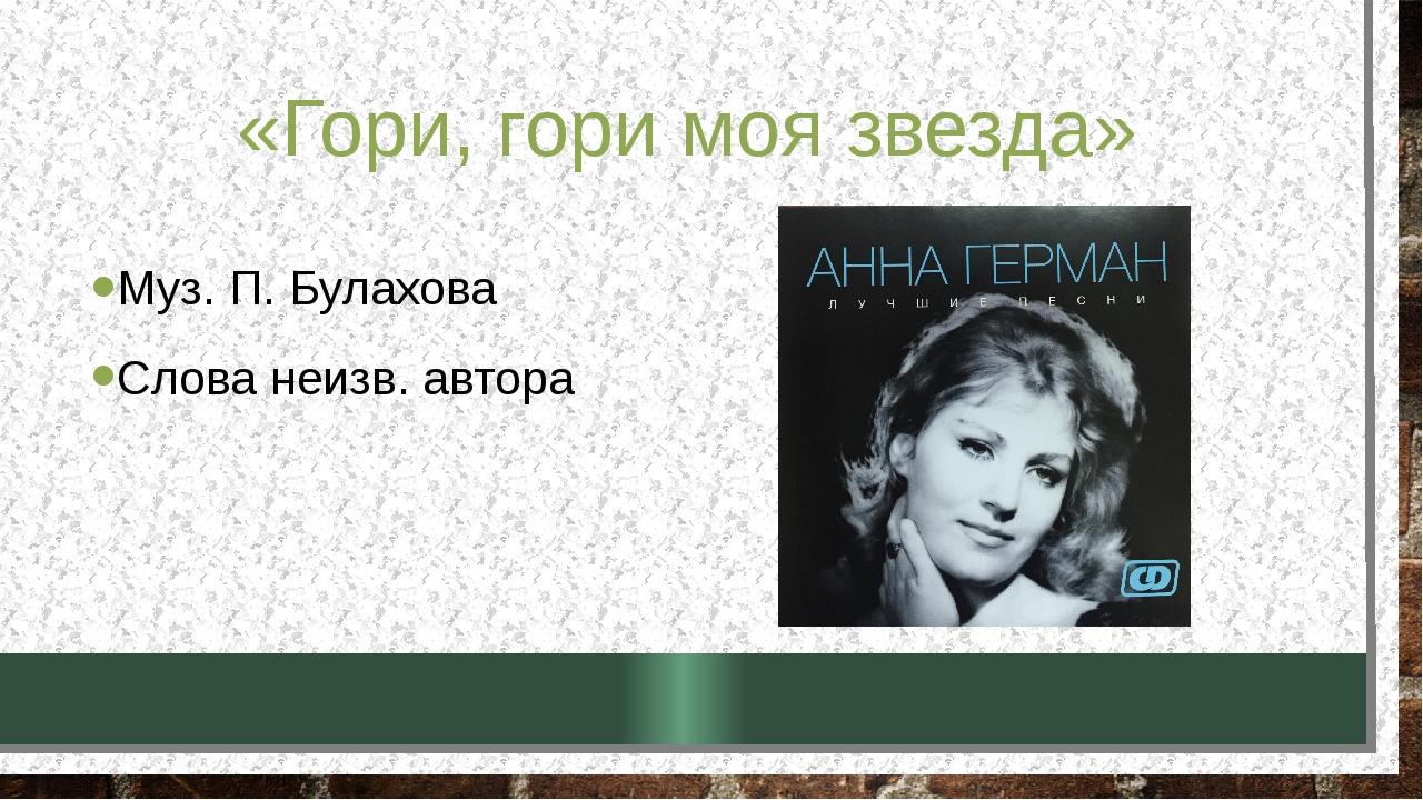 «Гори, гори моя звезда» Муз. П. Булахова Слова неизв. автора