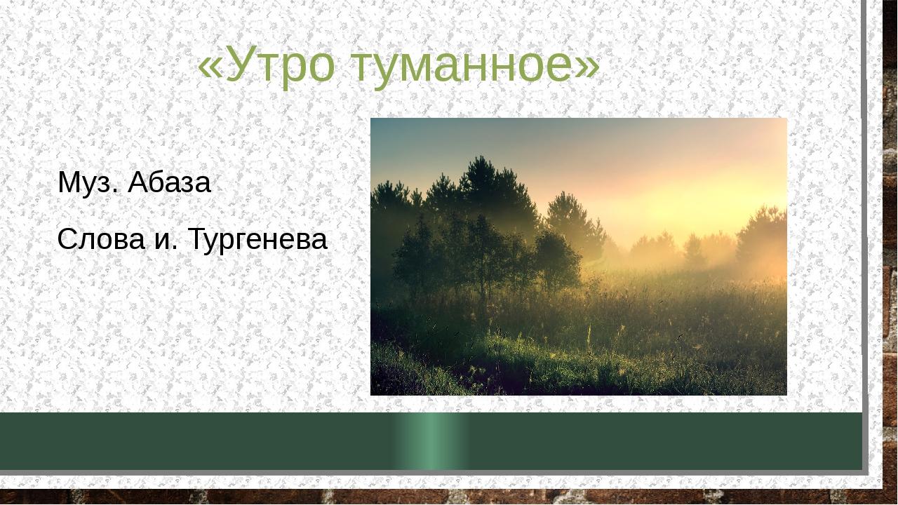 «Утро туманное» Муз. Абаза Слова и. Тургенева