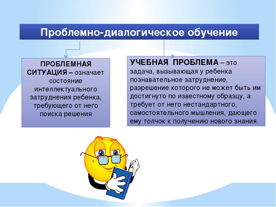 Проблемно-диалогическое обучение ПРОБЛЕМНАЯ СИТУАЦИЯ – означает состояние инт...