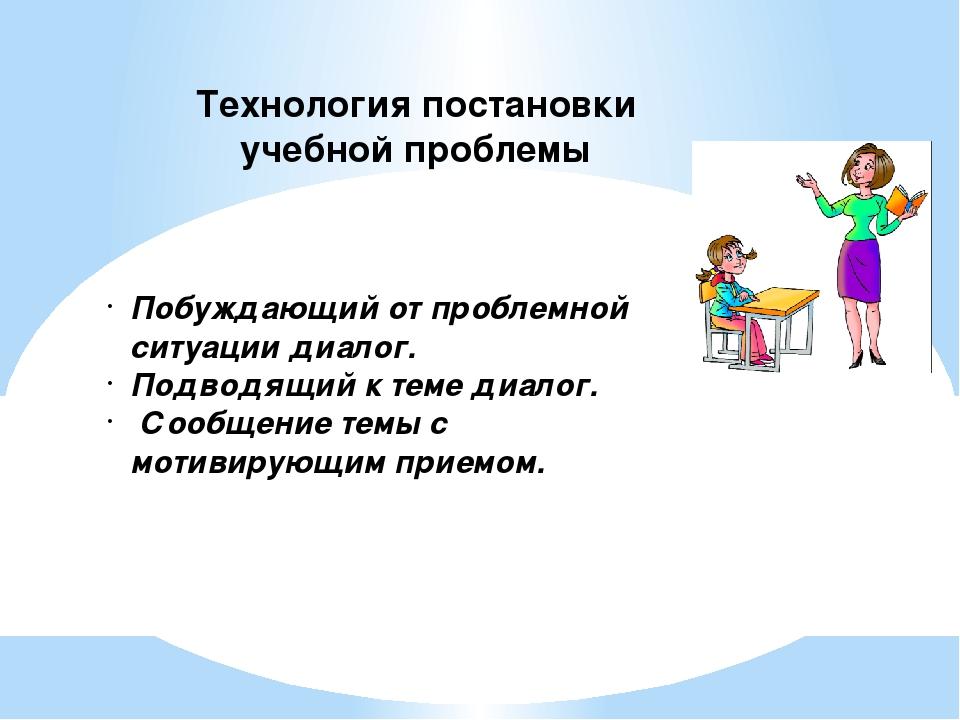 Технология постановки учебной проблемы Побуждающий от проблемной ситуации диа...