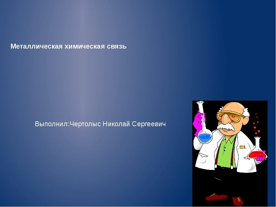 Металлическая химическая связь Выполнил:Чертолыс Николай Сергеевич