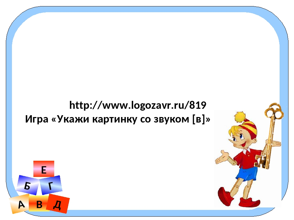 http://www.logozavr.ru/819 Игра «Укажи картинку со звуком [в]» А В Б Г Д Е