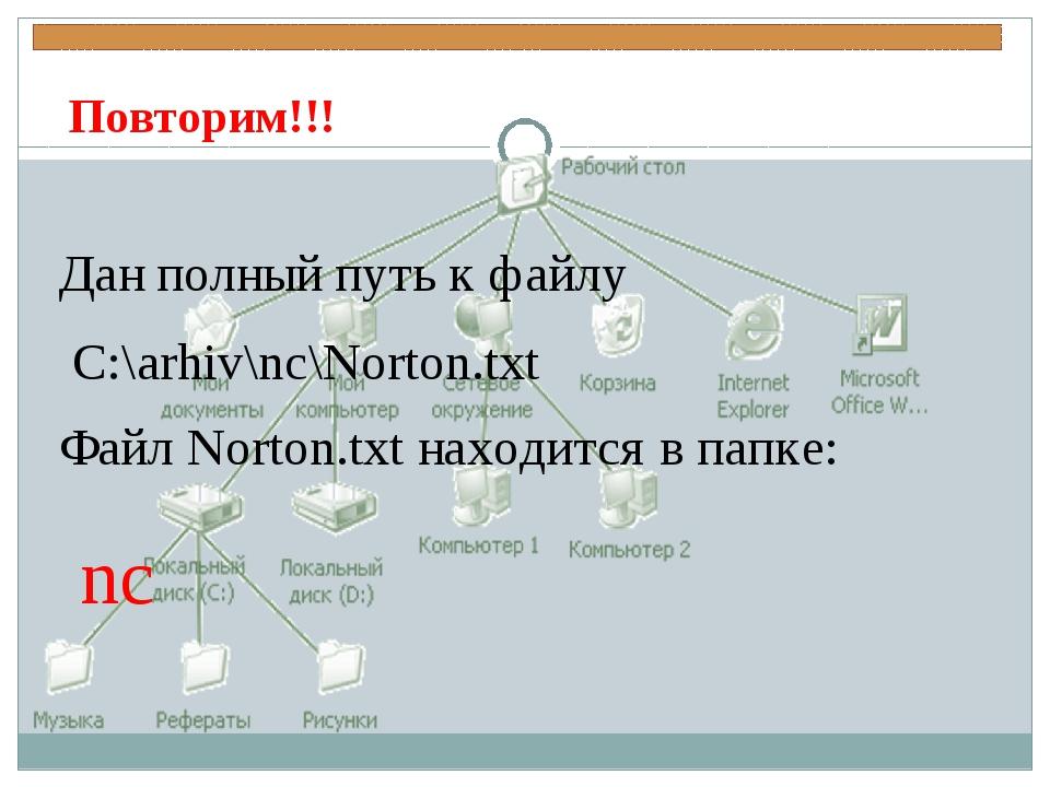 Повторим!!! Дан полный путь к файлу C:\arhiv\nc\Norton.txt Файл Norton.txt на...