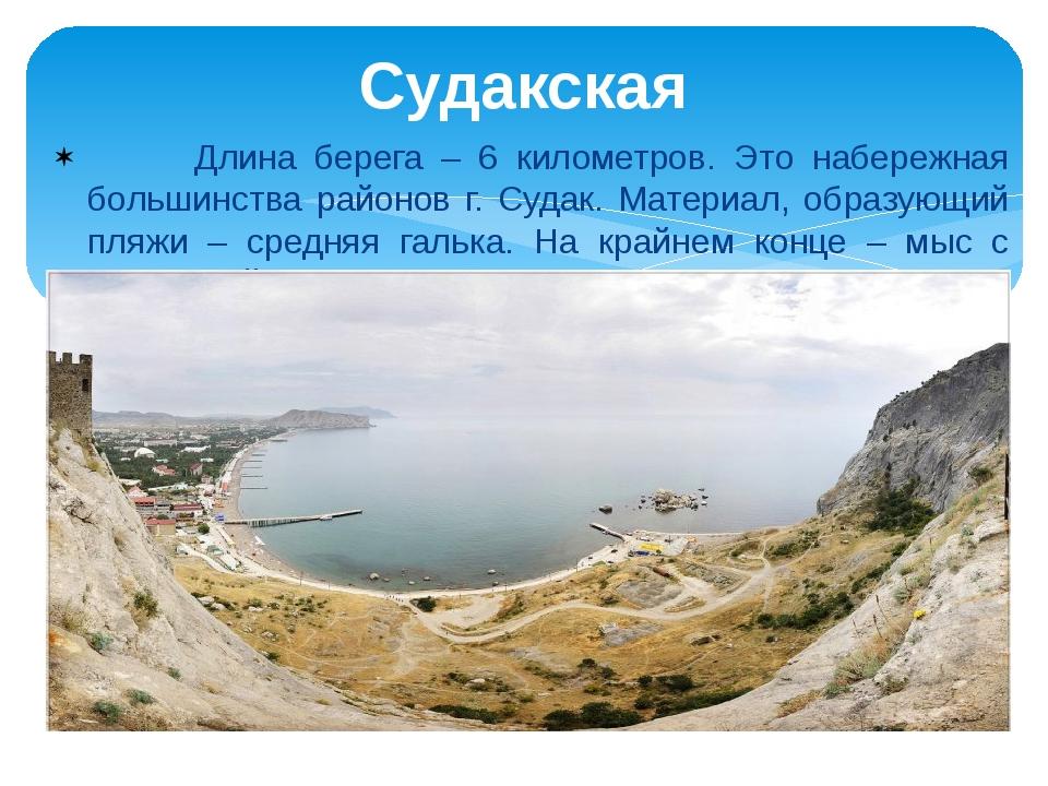 Длина берега – 6 километров. Это набережная большинства районов г. Судак. Ма...