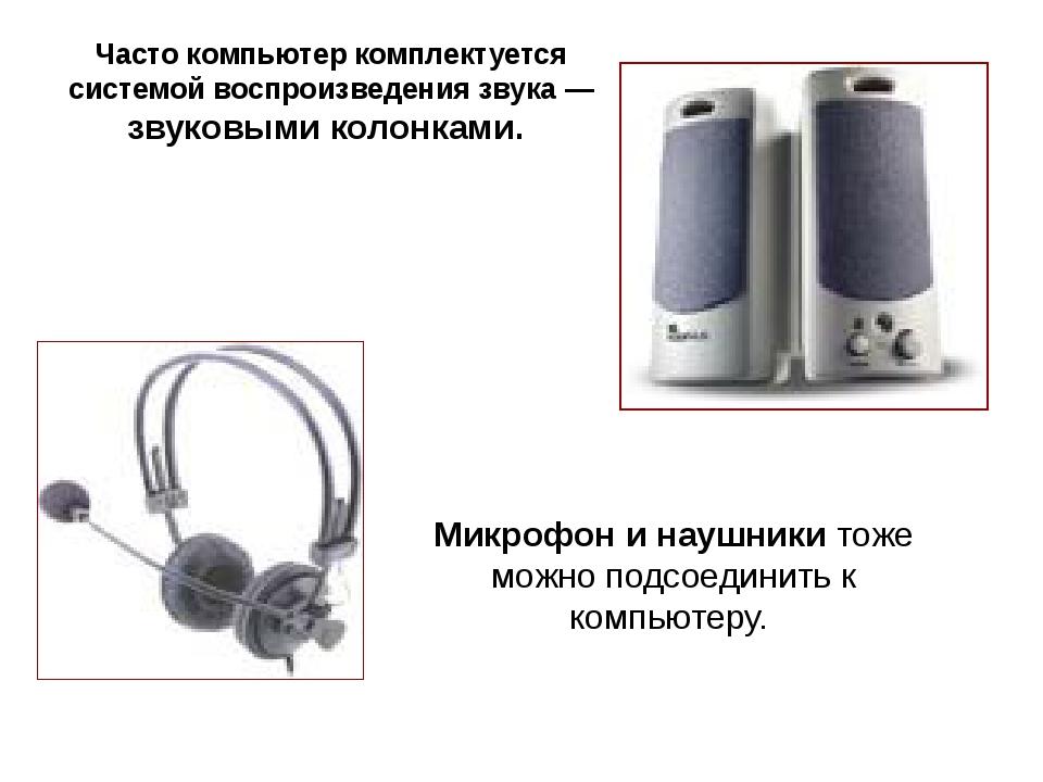 Часто компьютер комплектуется системой воспроизведения звука— звуковыми кол...