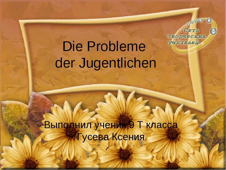 Die Probleme der Jugentlichen Выполнил ученик 9 Т класса Гусева Ксения