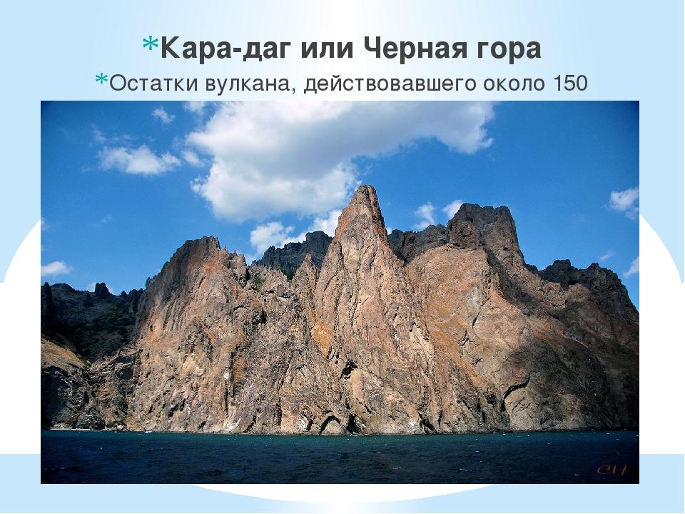 Кара-даг или Черная гора Остатки вулкана, действовавшего около 150 миллионов...
