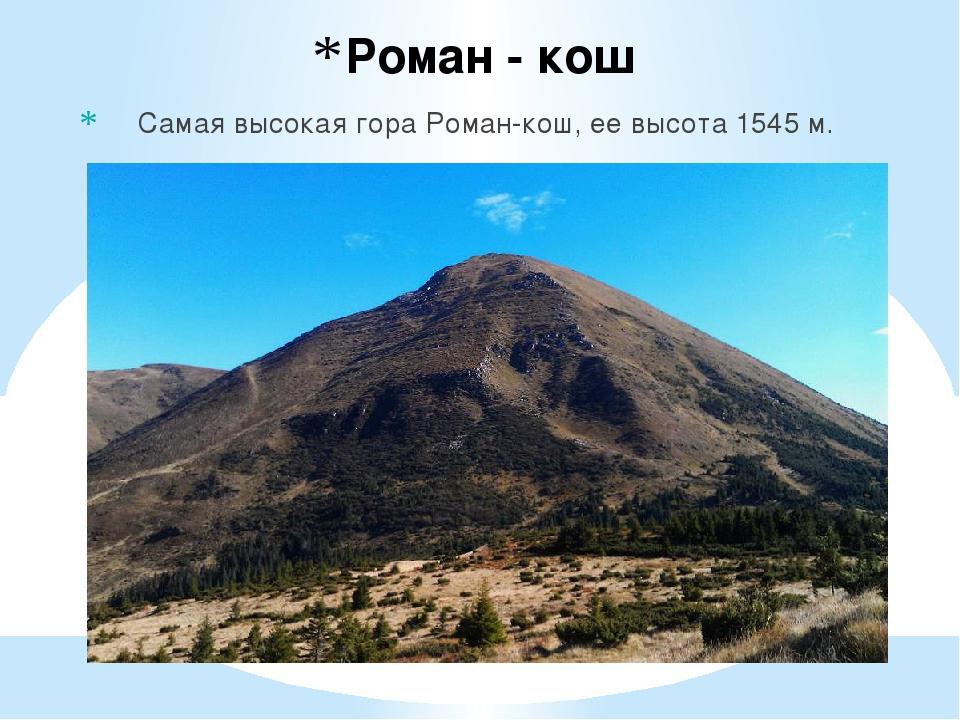 Роман - кош Самая высокая гора Роман-кош, ее высота 1545 м.