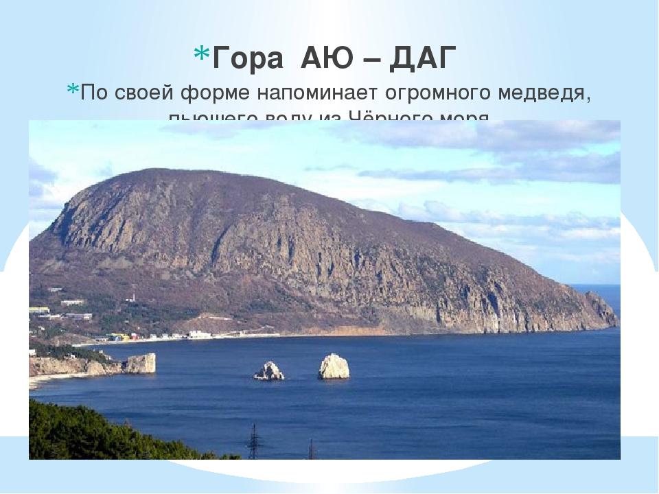 Гора АЮ – ДАГ По своей форме напоминает огромного медведя, пьющего воду из Ч...