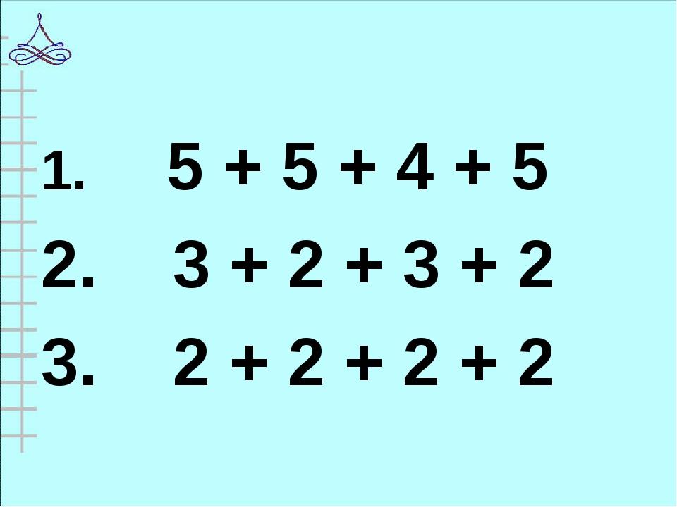 1. 5 + 5 + 4 + 5 2. 3 + 2 + 3 + 2 3. 2 + 2 + 2 + 2