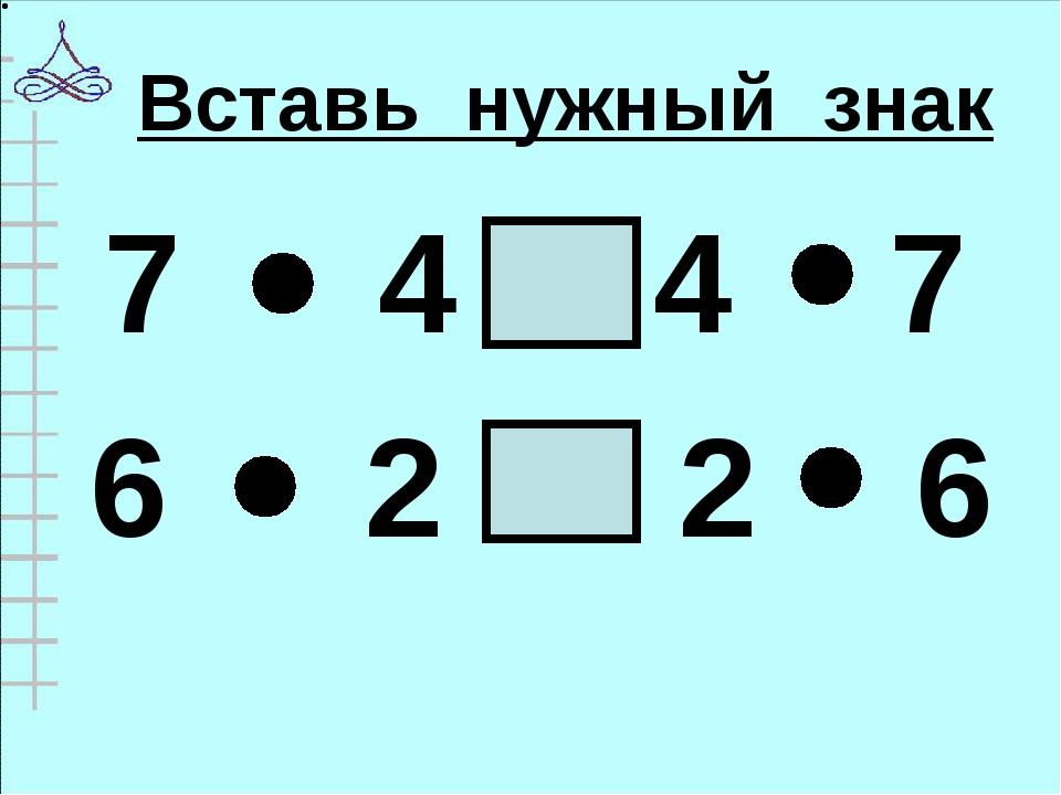 Вставь нужный знак 7 4 4 7 6 2 2 6