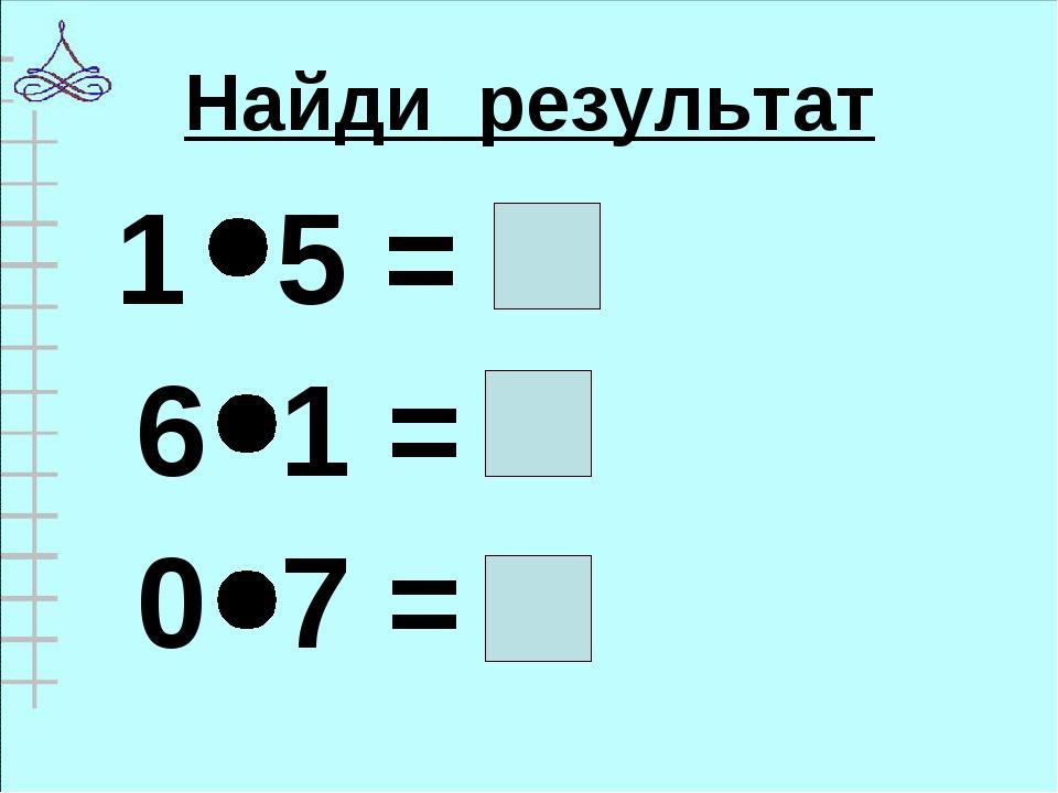 Найди результат 1 5 = 6 1 = 0 7 =