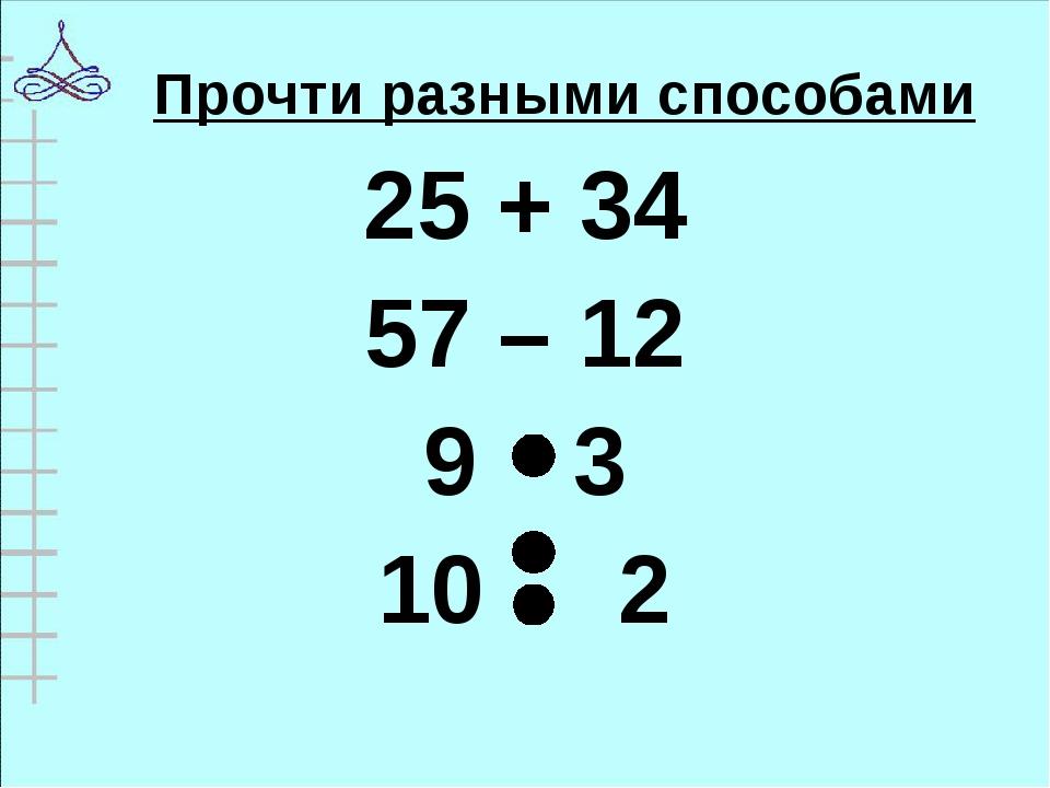 Прочти разными способами 25 + 34 57 – 12 3 10 2