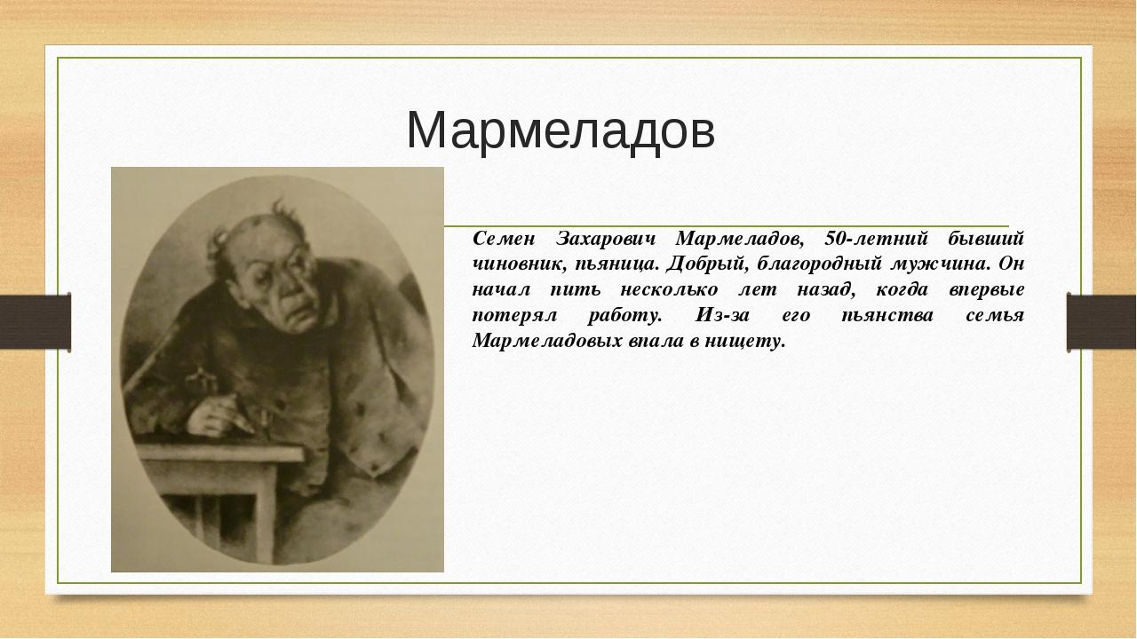 Мармеладов Семен Захарович Мармеладов, 50-летний бывший чиновник, пьяница. До...