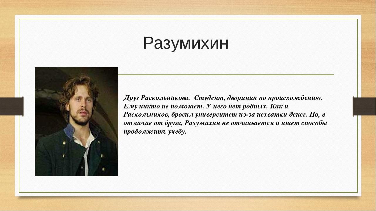 Разумихин Друг Раскольникова. Студент, дворянин по происхождению. Ему никто н...